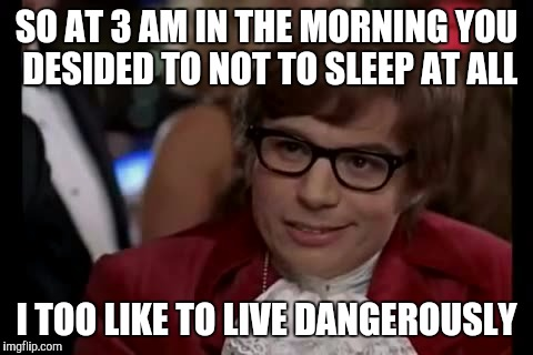 I Too Like To Live Dangerously Meme | SO AT 3 AM IN THE MORNING YOU DESIDED TO NOT TO SLEEP AT ALL I TOO LIKE TO LIVE DANGEROUSLY | image tagged in memes,i too like to live dangerously | made w/ Imgflip meme maker