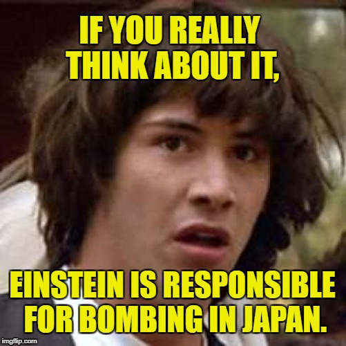 Conspiracy Keanu Meme | IF YOU REALLY THINK ABOUT IT, EINSTEIN IS RESPONSIBLE FOR BOMBING IN JAPAN. | image tagged in memes,conspiracy keanu | made w/ Imgflip meme maker