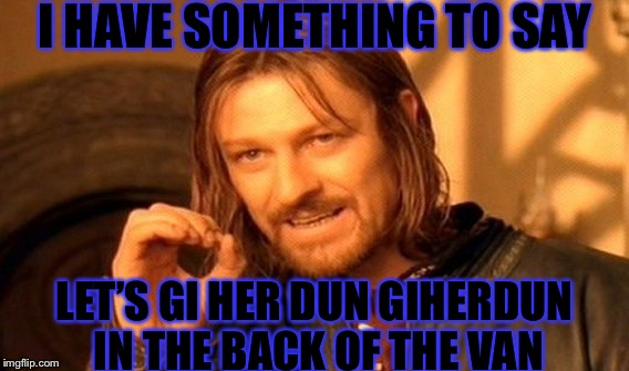 One Does Not Simply Meme | I HAVE SOMETHING TO SAY LET'S GI HER DUN GIHERDUN IN THE BACK OF THE VAN | image tagged in memes,one does not simply | made w/ Imgflip meme maker
