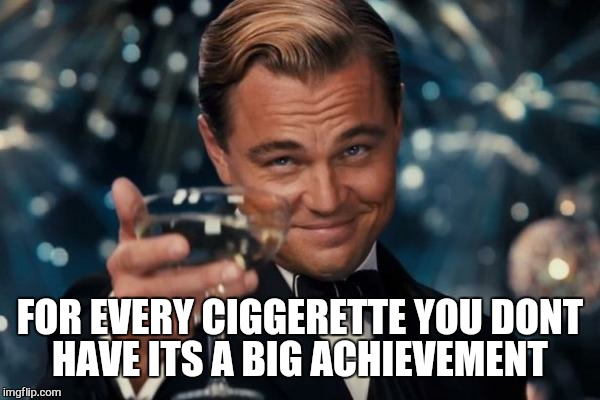 Leonardo Dicaprio Cheers Meme | FOR EVERY CIGGERETTE YOU DONT HAVE ITS A BIG ACHIEVEMENT | image tagged in memes,leonardo dicaprio cheers | made w/ Imgflip meme maker