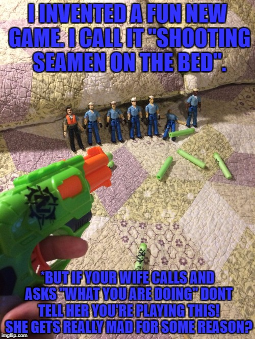 "seamen on the bed | I INVENTED A FUN NEW GAME. I CALL IT ""SHOOTING SEAMEN ON THE BED"". *BUT IF YOUR WIFE CALLS AND ASKS ""WHAT YOU ARE DOING"" DONT TELL HER YOU'R 