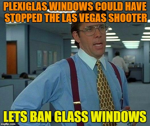 Look at things from a different point of view... | PLEXIGLAS WINDOWS COULD HAVE STOPPED THE LAS VEGAS SHOOTER LETS BAN GLASS WINDOWS | image tagged in memes,that would be great | made w/ Imgflip meme maker