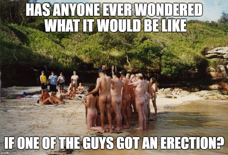 Rather discomforting image, I might say | HAS ANYONE EVER WONDERED WHAT IT WOULD BE LIKE IF ONE OF THE GUYS GOT AN ERECTION? | image tagged in memes,nudist,dark humor,dank memes,erection | made w/ Imgflip meme maker