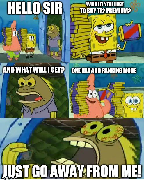 They are everywhere | HELLO SIR WOULD YOU LIKE TO BUY TF2 PREMIUM? AND WHAT WILL I GET? ONE HAT AND RANKING MODE JUST GO AWAY FROM ME! | image tagged in memes,chocolate spongebob,tf2,premium | made w/ Imgflip meme maker