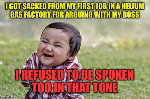 Evil Toddler Meme | I GOT SACKED FROM MY FIRST JOB IN A HELIUM GAS FACTORY FOR ARGUING WITH MY BOSS I REFUSED TO BE SPOKEN TOO IN THAT TONE | image tagged in memes,evil toddler,funny | made w/ Imgflip meme maker