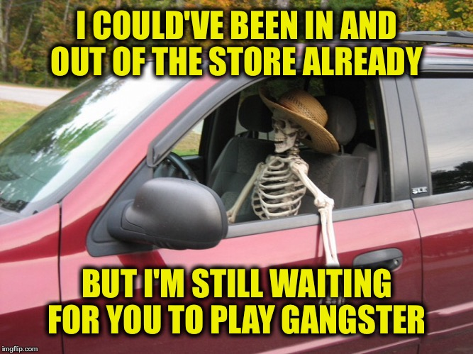 I COULD'VE BEEN IN AND OUT OF THE STORE ALREADY BUT I'M STILL WAITING FOR YOU TO PLAY GANGSTER | made w/ Imgflip meme maker