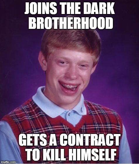 Bad Luck Brian Meme | JOINS THE DARK BROTHERHOOD GETS A CONTRACT TO KILL HIMSELF | image tagged in memes,bad luck brian | made w/ Imgflip meme maker