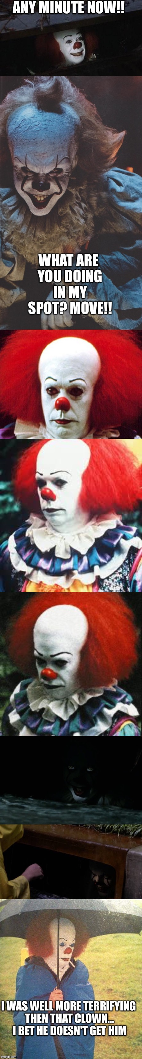 ANY MINUTE NOW!! WHAT ARE YOU DOING IN MY SPOT? MOVE!! I WAS WELL MORE TERRIFYING THEN THAT CLOWN... I BET HE DOESN'T GET HIM | image tagged in memes,it clown | made w/ Imgflip meme maker