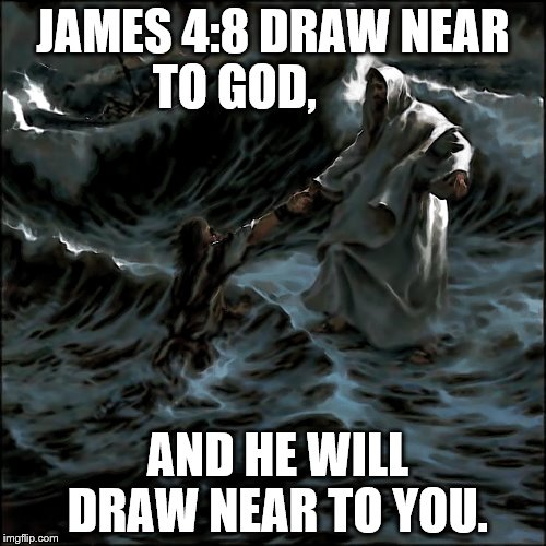 Jesus saves | JAMES 4:8 DRAW NEAR TO GOD, AND HE WILL DRAW NEAR TO YOU. | image tagged in jesus,storms,friend,god,holyspirit,catholic | made w/ Imgflip meme maker