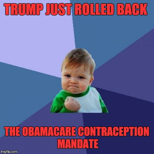 Success Kid Meme | TRUMP JUST ROLLED BACK THE OBAMACARE CONTRACEPTION MANDATE | image tagged in memes,success kid,obamacare,contraception | made w/ Imgflip meme maker