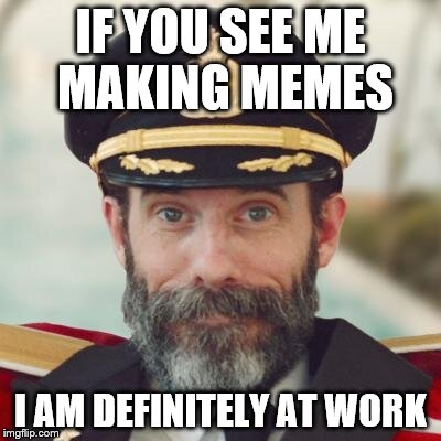 captain obvious | IF YOU SEE ME MAKING MEMES I AM DEFINITELY AT WORK | image tagged in captain obvious | made w/ Imgflip meme maker