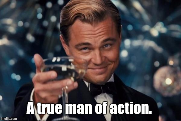 Leonardo Dicaprio Cheers Meme | A true man of action. | image tagged in memes,leonardo dicaprio cheers | made w/ Imgflip meme maker