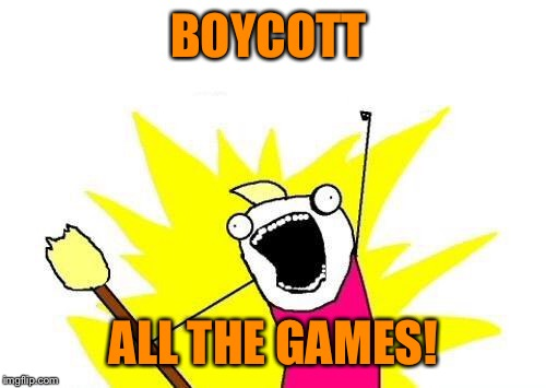 X All The Y Meme | BOYCOTT ALL THE GAMES! | image tagged in memes,x all the y | made w/ Imgflip meme maker