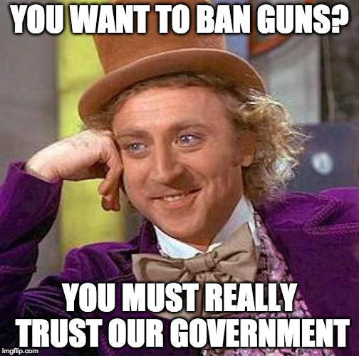 Oh wait... | YOU WANT TO BAN GUNS? YOU MUST REALLY TRUST OUR GOVERNMENT | image tagged in memes,creepy condescending wonka,gun control,2nd amendment,donald trump,college liberal | made w/ Imgflip meme maker