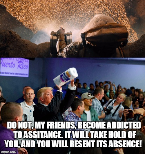Trump Paper Towels | DO NOT, MY FRIENDS, BECOME ADDICTED TO ASSITANCE. IT WILL TAKE HOLD OF YOU, AND YOU WILL RESENT ITS ABSENCE! | image tagged in donald trump,paper towels | made w/ Imgflip meme maker