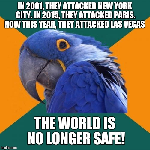All the same, my heart goes out to those whom lost their lives in the Las Vegas shootings. :'( | IN 2001, THEY ATTACKED NEW YORK CITY. IN 2015, THEY ATTACKED PARIS. NOW THIS YEAR, THEY ATTACKED LAS VEGAS THE WORLD IS NO LONGER SAFE! | image tagged in paranoid parrot,memes,las vegas,las vegas shooting,terrorism,prayers for vegas | made w/ Imgflip meme maker