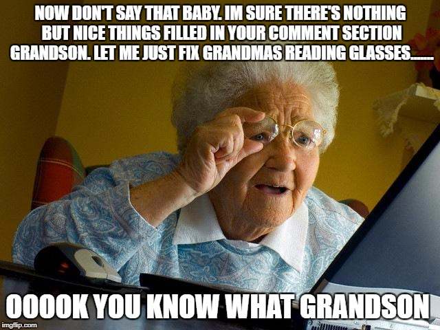 Grandma Finds The Internet Meme | NOW DON'T SAY THAT BABY. IM SURE THERE'S NOTHING BUT NICE THINGS FILLED IN YOUR COMMENT SECTION GRANDSON. LET ME JUST FIX GRANDMAS READING G | image tagged in memes,grandma finds the internet | made w/ Imgflip meme maker