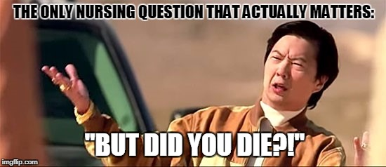 "THE ONLY NURSING QUESTION THAT ACTUALLY MATTERS: ""BUT DID YOU DIE?!"" 