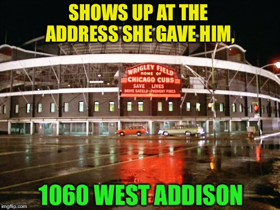 SHOWS UP AT THE ADDRESS SHE GAVE HIM, 1060 WEST ADDISON | made w/ Imgflip meme maker