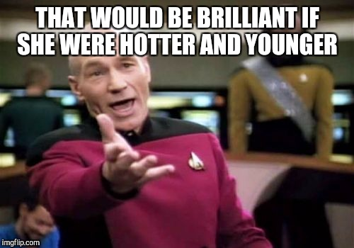 Picard Wtf Meme | THAT WOULD BE BRILLIANT IF SHE WERE HOTTER AND YOUNGER | image tagged in memes,picard wtf | made w/ Imgflip meme maker