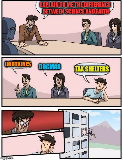 Boardroom Meeting Suggestion Meme | EXPLAIN TO ME THE DIFFERENCE BETWEEN SCIENCE AND FAITH DOCTRINES DOGMAS TAX SHELTERS | image tagged in memes,boardroom meeting suggestion | made w/ Imgflip meme maker