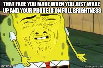 Sponge bob | THAT FACE YOU MAKE WHEN YOU JUST WAKE UP AND YOUR PHONE IS ON FULL BRIGHTNESS | image tagged in sponge bob | made w/ Imgflip meme maker