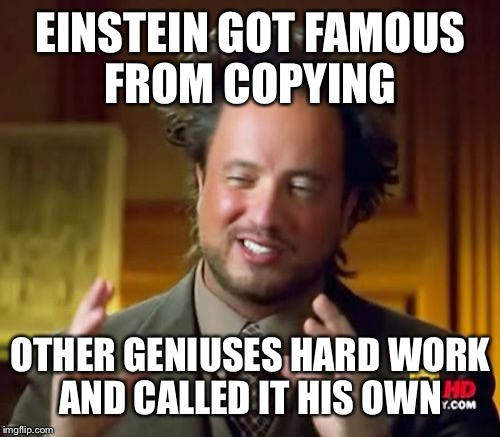 Ancient Aliens Meme | EINSTEIN GOT FAMOUS FROM COPYING OTHER GENIUSES HARD WORK AND CALLED IT HIS OWN | image tagged in memes,ancient aliens | made w/ Imgflip meme maker