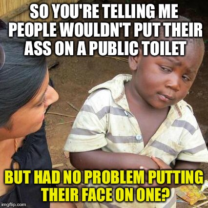 Third World Skeptical Kid Meme | SO YOU'RE TELLING ME PEOPLE WOULDN'T PUT THEIR ASS ON A PUBLIC TOILET BUT HAD NO PROBLEM PUTTING THEIR FACE ON ONE? | image tagged in memes,third world skeptical kid | made w/ Imgflip meme maker