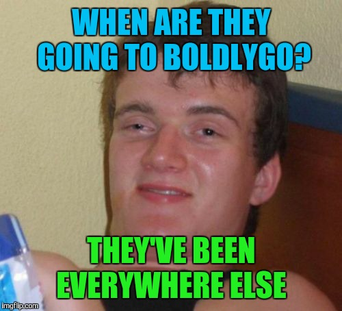 10 Guy Meme | WHEN ARE THEY GOING TO BOLDLYGO? THEY'VE BEEN EVERYWHERE ELSE | image tagged in memes,10 guy | made w/ Imgflip meme maker
