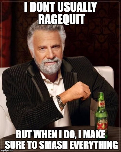 The Most Interesting Man In The World Meme | I DONT USUALLY RAGEQUIT BUT WHEN I DO, I MAKE SURE TO SMASH EVERYTHING | image tagged in memes,the most interesting man in the world | made w/ Imgflip meme maker