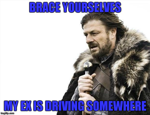 Yeah the first meme almost felt like enough, but just in case people miss the first one... | BRACE YOURSELVES MY EX IS DRIVING SOMEWHERE | image tagged in memes,brace yourselves x is coming | made w/ Imgflip meme maker
