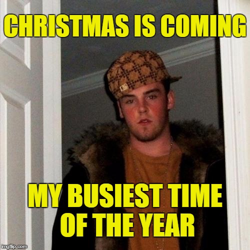 Scumbag Steve Meme | CHRISTMAS IS COMING MY BUSIEST TIME OF THE YEAR | image tagged in memes,scumbag steve,christmas | made w/ Imgflip meme maker