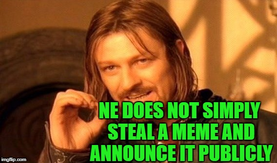 One Does Not Simply Meme | NE DOES NOT SIMPLY STEAL A MEME AND ANNOUNCE IT PUBLICLY | image tagged in memes,one does not simply | made w/ Imgflip meme maker