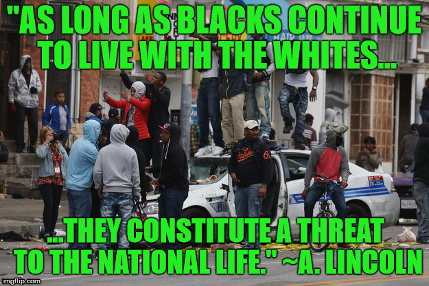 "Civilized Society - Unattainable | ""AS LONG AS BLACKS CONTINUE TO LIVE WITH THE WHITES... ...THEY CONSTITUTE A THREAT TO THE NATIONAL LIFE."" ~A. LINCOLN 