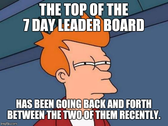 Futurama Fry Meme | THE TOP OF THE 7 DAY LEADER BOARD HAS BEEN GOING BACK AND FORTH BETWEEN THE TWO OF THEM RECENTLY. | image tagged in memes,futurama fry | made w/ Imgflip meme maker