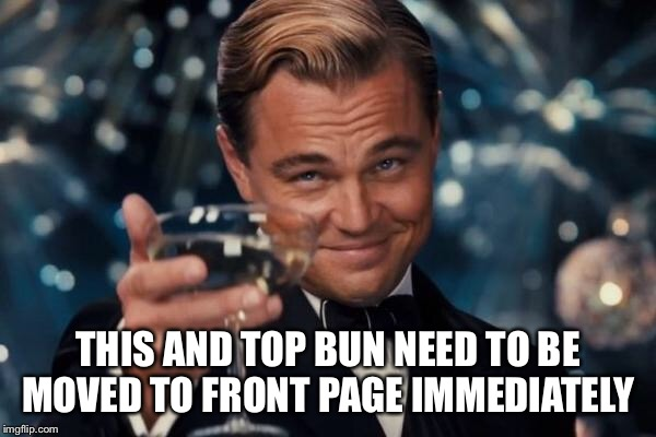 Leonardo Dicaprio Cheers Meme | THIS AND TOP BUN NEED TO BE MOVED TO FRONT PAGE IMMEDIATELY | image tagged in memes,leonardo dicaprio cheers | made w/ Imgflip meme maker