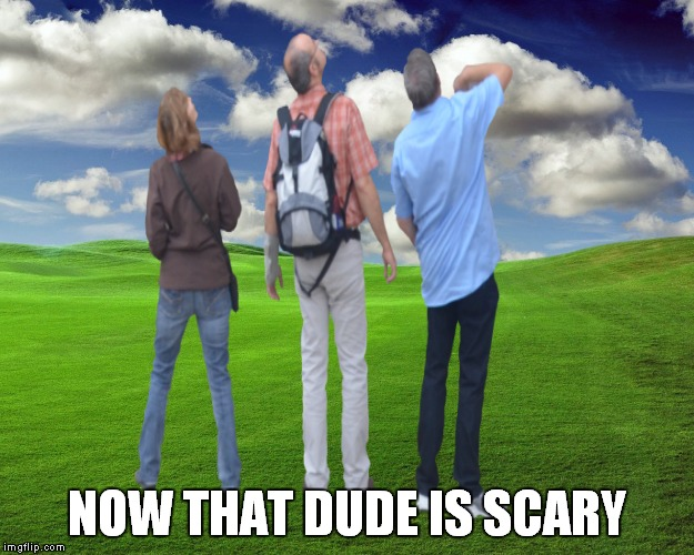 NOW THAT DUDE IS SCARY | made w/ Imgflip meme maker