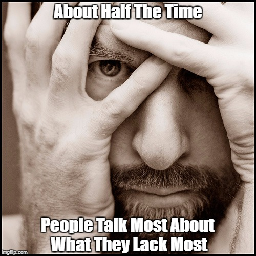 """About Half The Time, People Talk Most About What They Lack Most"" 