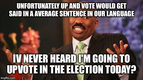 Steve Harvey Meme | UNFORTUNATELY UP AND VOTE WOULD GET SAID IN A AVERAGE SENTENCE IN OUR LANGUAGE IV NEVER HEARD I'M GOING TO UPVOTE IN THE ELECTION TODAY? | image tagged in memes,steve harvey | made w/ Imgflip meme maker
