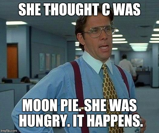 That Would Be Great Meme | SHE THOUGHT C WAS MOON PIE. SHE WAS HUNGRY. IT HAPPENS. | image tagged in memes,that would be great | made w/ Imgflip meme maker