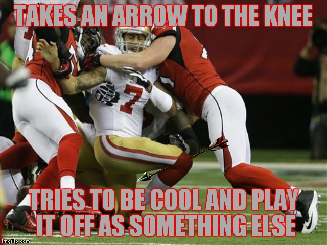 I heard they are going to make him be a guard now instead of QB ha! | TAKES AN ARROW TO THE KNEE TRIES TO BE COOL AND PLAY IT OFF AS SOMETHING ELSE | image tagged in colin kaepernick,colin kaepernick oppressed,colin kaepernick participation,arrow to the knee,what if,so so dank | made w/ Imgflip meme maker