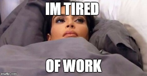 Kim tired | IM TIRED OF WORK | image tagged in kim tired | made w/ Imgflip meme maker