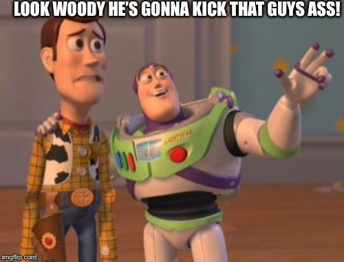 X, X Everywhere Meme | LOOK WOODY HE'S GONNA KICK THAT GUYS ASS! | image tagged in memes,x,x everywhere,x x everywhere | made w/ Imgflip meme maker