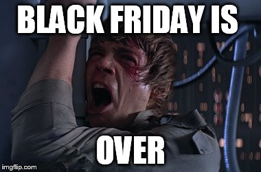 STARWARSFATHER | BLACK FRIDAY IS OVER | image tagged in starwarsfather | made w/ Imgflip meme maker