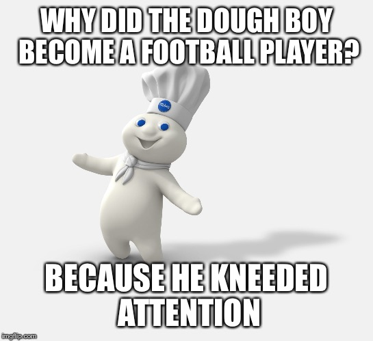 Pillsbury dough boy | WHY DID THE DOUGH BOY BECOME A FOOTBALL PLAYER? BECAUSE HE KNEEDED ATTENTION | image tagged in pillsbury dough boy | made w/ Imgflip meme maker