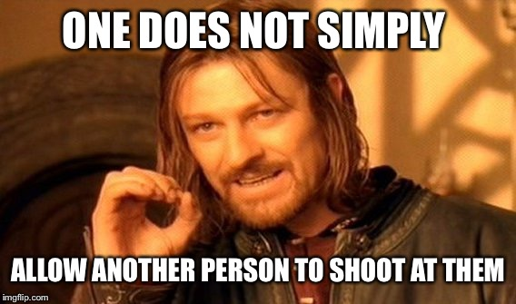 One Does Not Simply Meme | ONE DOES NOT SIMPLY ALLOW ANOTHER PERSON TO SHOOT AT THEM | image tagged in memes,one does not simply | made w/ Imgflip meme maker