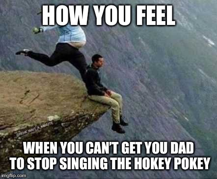 HOW YOU FEEL WHEN YOU CAN'T GET YOU DAD TO STOP SINGING THE HOKEY POKEY | made w/ Imgflip meme maker