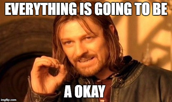 One Does Not Simply Meme | EVERYTHING IS GOING TO BE A OKAY | image tagged in memes,one does not simply | made w/ Imgflip meme maker