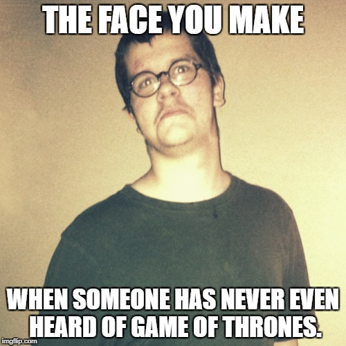 THE FACE YOU MAKE WHEN SOMEONE HAS NEVER EVEN HEARD OF GAME OF THRONES. | image tagged in got,game of thrones | made w/ Imgflip meme maker