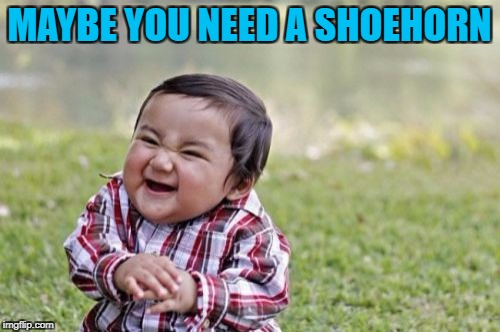 Evil Toddler Meme | MAYBE YOU NEED A SHOEHORN | image tagged in memes,evil toddler | made w/ Imgflip meme maker
